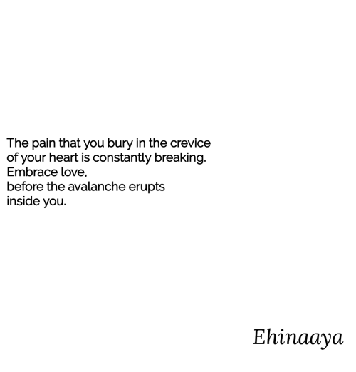 avalanche: The pain that you bury in the crevice  of your heart is constantly breaking  Embrace love,  before the avalanche erupts  inside you.  Ehinaaya