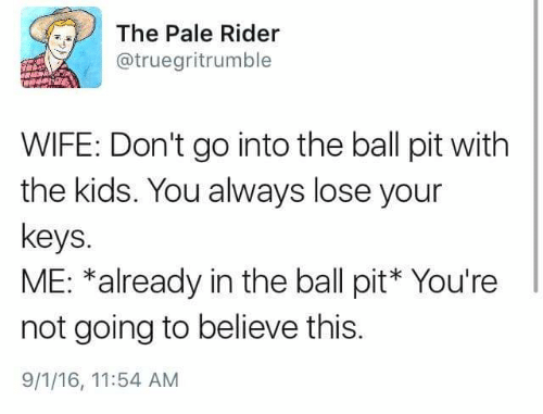 Kids, Wife, and Pit: The Pale Rider  @truegritrumble  WIFE: Don't go into the ball pit with  the kids. You always lose your  keys.  ME: *already in the ball pit* You're  not going to believe this.  9/1/16, 11:54 AM