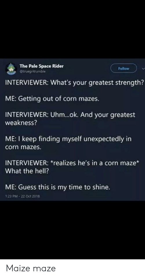 weakness: The Pale Space Rider  @truegritrumble  Follow  INTERVIEWER: What's your greatest strength?  ME: Getting out of corn mazes.  INTERVIEWER: Uhm...ok. And your greatest  weakness?  ME: I keep finding myself unexpectedly in  corn mazes.  INTERVIEWER: *realizes he's in a corn maze*  What the hell?  ME: Guess this is my time to shine.  1:23 PM 22 Oct 2018 Maize maze