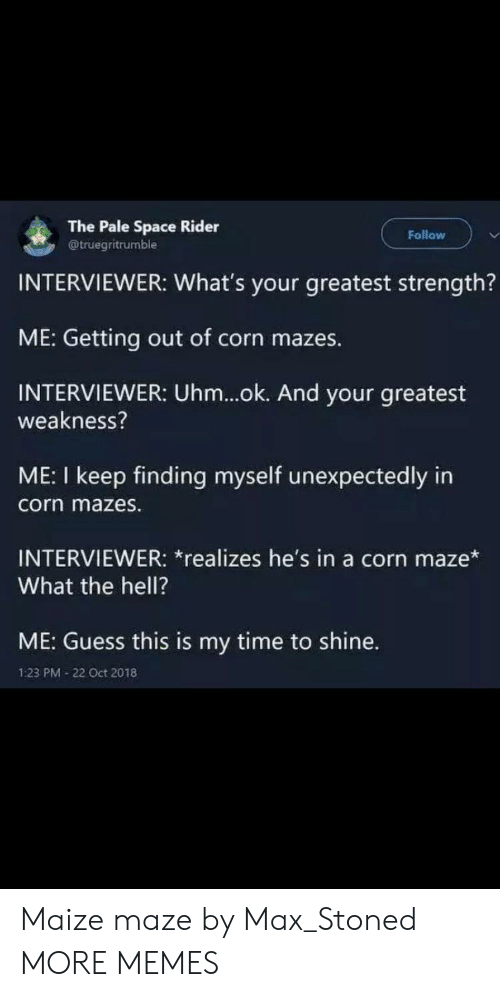 weakness: The Pale Space Rider  @truegritrumble  Follow  INTERVIEWER: What's your greatest strength?  ME: Getting out of corn mazes.  INTERVIEWER: Uhm...ok. And your greatest  weakness?  ME: I keep finding myself unexpectedly in  corn mazes.  INTERVIEWER: *realizes he's in a corn maze*  What the hell?  ME: Guess this is my time to shine.  1:23 PM 22 Oct 2018 Maize maze by Max_Stoned MORE MEMES