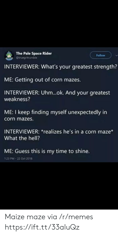 weakness: The Pale Space Rider  @truegritrumble  Follow  INTERVIEWER: What's your greatest strength?  ME: Getting out of corn mazes.  INTERVIEWER: Uhm...ok. And your greatest  weakness?  ME: I keep finding myself unexpectedly in  corn mazes.  INTERVIEWER: *realizes he's in a corn maze*  What the hell?  ME: Guess this is my time to shine.  1:23 PM 22 Oct 2018 Maize maze via /r/memes https://ift.tt/33aluQz