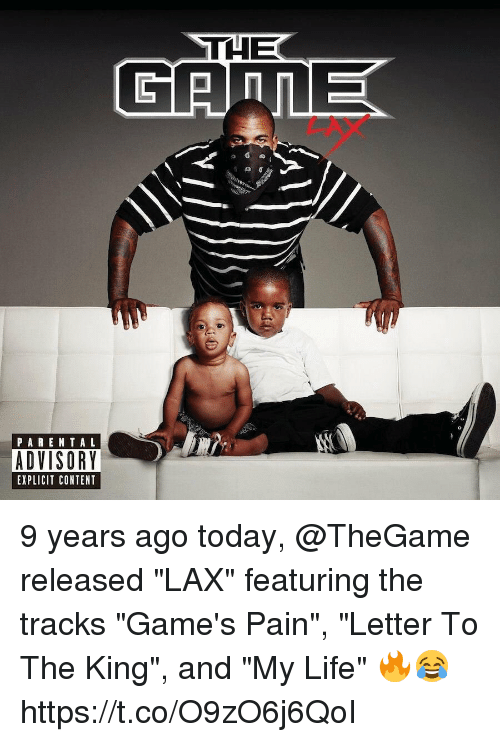 """Life, Memes, and Games: THE  PAREN TAL  ADVISORY  EXPLICIT CONTENT 9 years ago today, @TheGame released """"LAX"""" featuring the tracks """"Game's Pain"""", """"Letter To The King"""", and """"My Life"""" 🔥😂 https://t.co/O9zO6j6QoI"""
