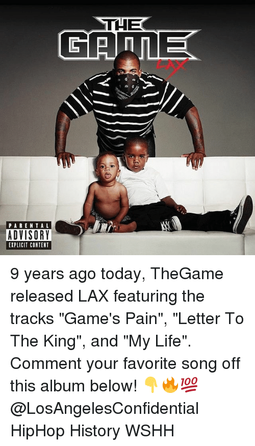 """Life, Memes, and Parental Advisory: THE  PARENTAL  ADVISORY  EXPLICIT CONTENT 9 years ago today, TheGame released LAX featuring the tracks """"Game's Pain"""", """"Letter To The King"""", and """"My Life"""". Comment your favorite song off this album below! 👇🔥💯 @LosAngelesConfidential HipHop History WSHH"""