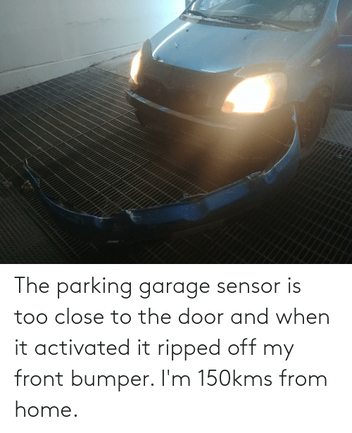 The Door: The parking garage sensor is too close to the door and when it activated it ripped off my front bumper. I'm 150kms from home.