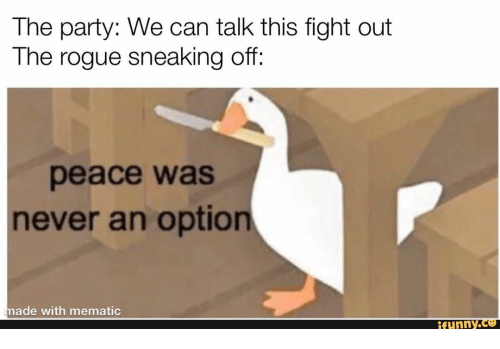 Party, Rogue, and Never: The party: We can talk this fight out  The rogue sneaking off:  peace was  never an option  made with mematic  ifunny.co