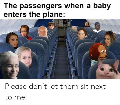 Baby, Next, and Don: The passengers when a baby  enters the plane: Please don't let them sit next to me!
