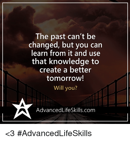 A Better Tomorrow: The past can't be  changed, but you can  learn from it and use  that knowledge to  create a better  tomorrow!  Will you?  AdvancedLifeSkills.com <3 #AdvancedLifeSkills