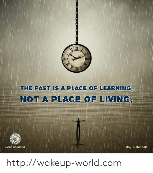 Http, Time, and World: THE PAST IS A PLACE OF LEARNING,  NOT A PLACE OF LIVING.  Roy T. Bennett  wake up world  I TIME 1o ISE AND SHINE http://wakeup-world.com