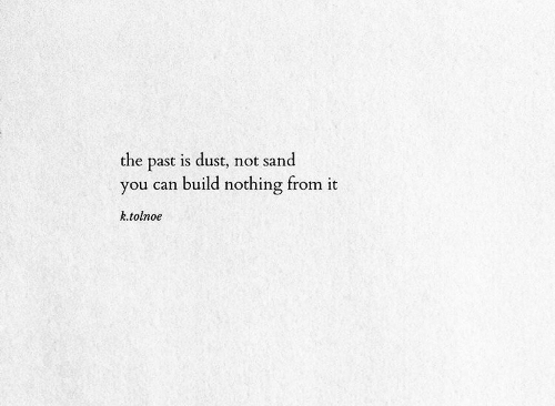 Can, You, and Build: the past is dust, not sand  you can build nothing from it  k.tolnoe