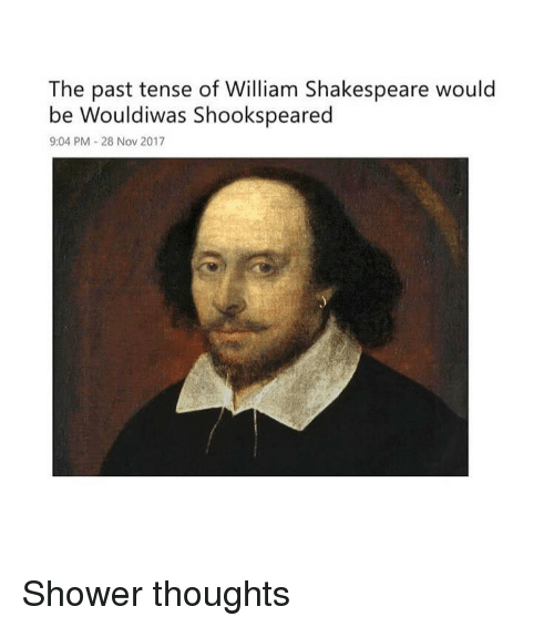 past tense: The past tense of William Shakespeare would  be Wouldiwas Shookspeared  9:04 PM-28 Nov 2017 Shower thoughts