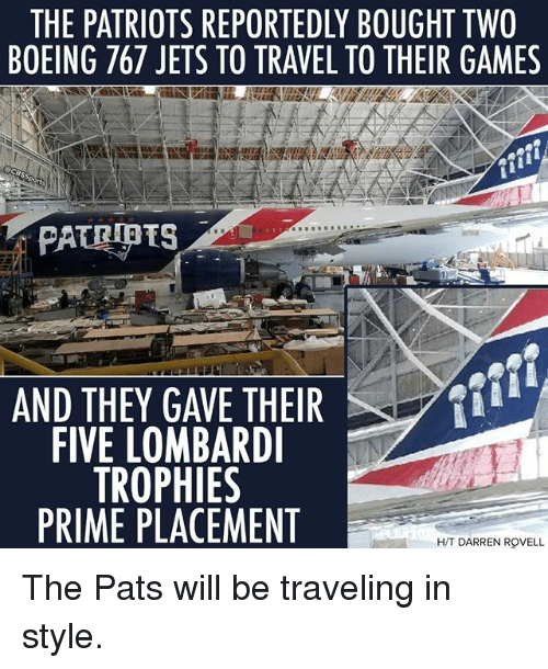 priming: THE PATRIOTS REPORTEDLY BOUGHT TWO  BOEING 767 JETS TO TRAVEL TO THEIR GAMES  AND THEY GAVE THEIR  FIVE LOMBARD  TROPHIES  PRIME PLACEMENT  H/T DARREN ROVELL The Pats will be traveling in style.