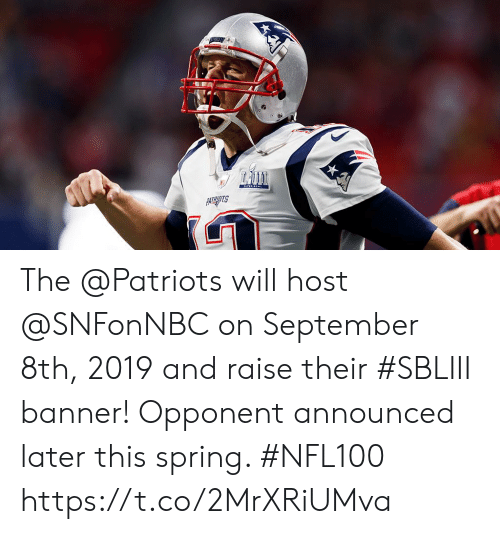 Memes, Patriotic, and Spring: The @Patriots will host @SNFonNBC on September 8th, 2019 and raise their #SBLIII banner!  Opponent announced later this spring. #NFL100 https://t.co/2MrXRiUMva