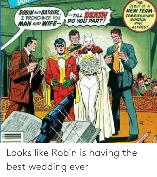 robin: THE  PEBUT OF A  NEW TEAM  COMM/SSIONER  GORDON  ROBIN AND BATGIRL,  I PRONOUNCE YOU  MAN AND WIFE--DO YOU PART!  -TILL DEATH  ALFRED! Looks like Robin is having the best wedding ever