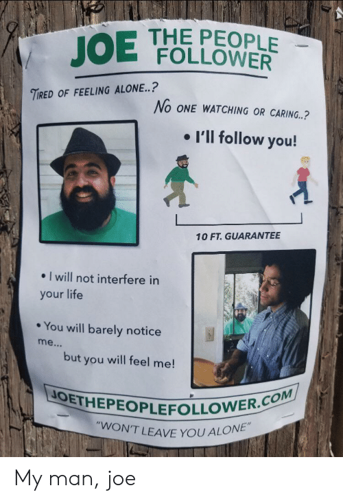 """follower: THE PEOPLE  FOLLOWER  JOE  TIRED OF FEELING ALONE..?  No ONE WATCHING OR CARING..?  I'll follow you!  10 FT. GUARANTEE  I will not interfere in  your life  You will barely notice  me...  but  will feel me!  you  JOETHEPEOPLEFOLLOWER.COM  """"WON'T LEAVE YOU ALONE"""" My man, joe"""