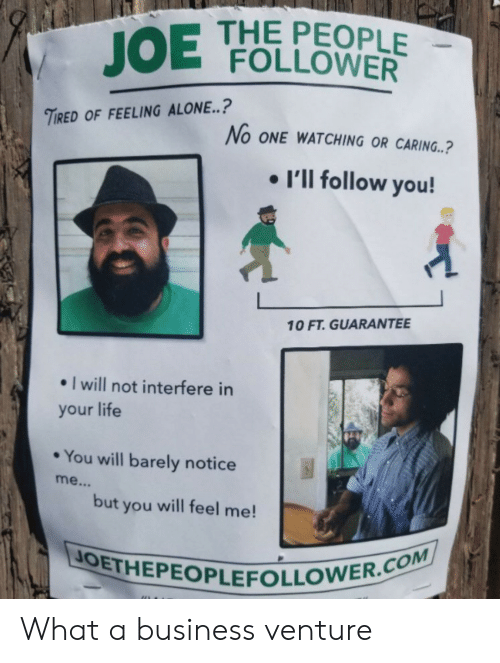 follower: THE PEOPLE  JOE FOLLOWER  TIRED OF FEELING ALONE..?  No ONE WATCHING OR CARING..?  I'll follow you!  10 FT. GUARANTEE  I will not interfere in  your life  You will barely notice  me...  but you will feel me!  JOETHEPEOPLEFOLLOWER.COM What a business venture