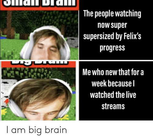 Brain, Live, and Super: The people watching  now super  supersized by Felix's  progress  ப ப  Me who new that for a  week becauseI  watched the live  streams I am big brain