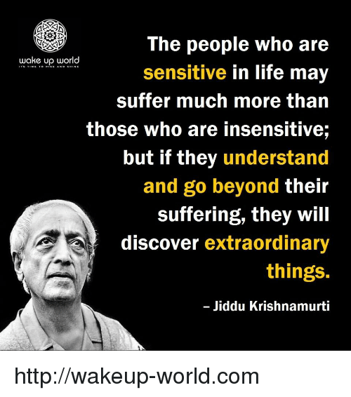 Life, Discover, and Http: The people who are  sensitive in life may  suffer much more than  those who are insensitive;  but if they understand  and go beyond their  suffering, they will  discover extraordinary  things.  Jiddu Krishnamurti  wake up world http://wakeup-world.com