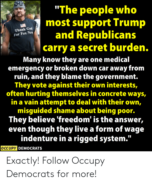 """God, Memes, and Live: """"The people who  most support Trump  and Republicans  carry a secret burden.  Thank God  For Fox Ne  Many know they are one medical  emergency or broken down car away from  ruin, and they blame the government.  They vote against their own interests,  often hurting themselves in concrete ways,  in a vain attempt to deal with their own,  misguided shame about being poor.  They believe freedom is the answer,  even though they live a form of wage  indenture in a rigged system.""""  OCCUPY DEMOCRATS Exactly!  Follow Occupy Democrats for more!"""