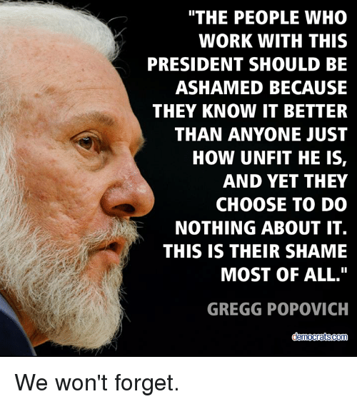 "Memes, Work, and Gregg Popovich: THE PEOPLE WHO  WORK WITH THIS  PRESIDENT SHOULD BE  ASHAMED BECAUSE  THEY KNOW IT BETTER  THAN ANYONE JUST  HOW UNFIT HE IS,  AND YET THEY  CHOOSE TO DO  NOTHING ABOUT IT.  THIS IS THEIR SHAME  MOST OF ALL.""  GREGG POPOVICH  democratscom We won't forget."