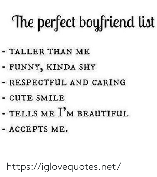 Beautiful, Cute, and Funny: The perfect boyfriend list  TALLER THAN ME  FUNNY, KINDA SHY  RESPECTFUL AND CARING  - CUTE SMILE  -TELLS ME I'M BEAUTIFUL  ACCEPTS ME https://iglovequotes.net/