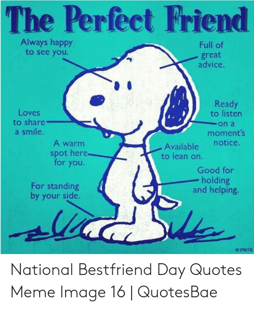National Bestfriend Day: The Perfect Friend  Always happy  to see you.  Full of  great  advice.  Ready  to listen  on a  moments  Loves  to share  a smile  A warm  Available  to lean on.  notice.  spot here  for you.  Good for  holding  and helping.  For standing  by your side. National Bestfriend Day Quotes Meme Image 16   QuotesBae