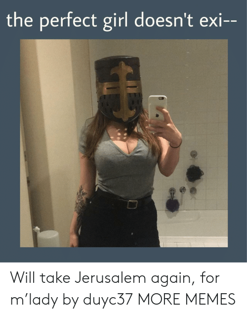 Dank, Memes, and Perfect Girl: the perfect girl doesn't exi-- Will take Jerusalem again, for m'lady by duyc37 MORE MEMES