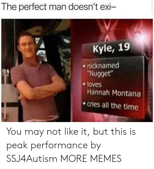 """Hannah Montana: The perfect man doesn't exi-  Kyle, 19  nicknamed  Nugget""""  e loves  Hannah Montana  .cries all the time You may not like it, but this is peak performance by SSJ4Autism MORE MEMES"""