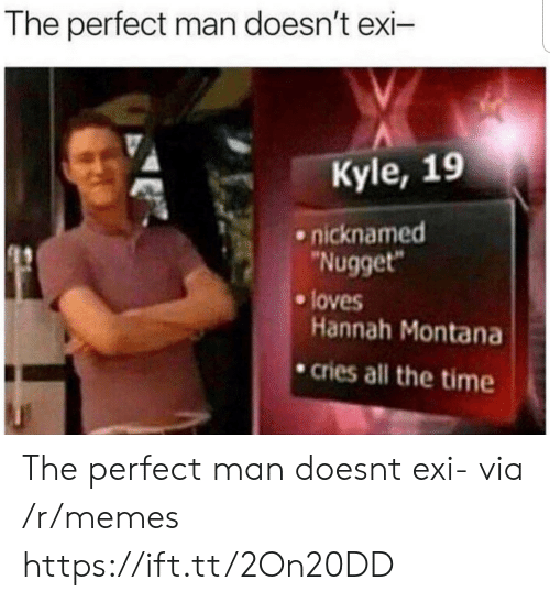 """Hannah Montana: The perfect man doesn't exi-  Kyle, 19  nicknamed  Nugget""""  Hannah Montana  cries all the time  e loves The perfect man doesnt exi- via /r/memes https://ift.tt/2On20DD"""