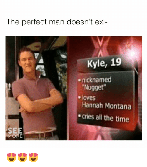 Dank, Hannah Montana, and Montana: The perfect man doesn't exi-  Kyle, 19  Nugget  Hannah Montana  cries all the time  nicknamed  e loves  SEE  MORE 😍😍😍