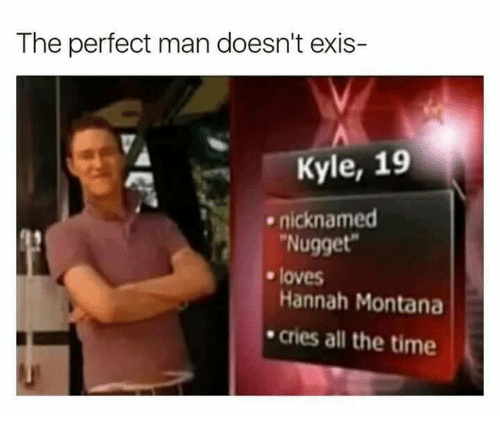 Kylee: The perfect man doesn't exis-  Kyle, 19  nicknamed  Nugget  Hannah Montana  cries all the time  . loves