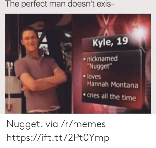 Hannah Montana: The perfect man doesn't exis  Kyle, 19  .nicknamed  Nugget  loves  Hannah Montana  cries all the time Nugget. via /r/memes https://ift.tt/2Pt0Ymp
