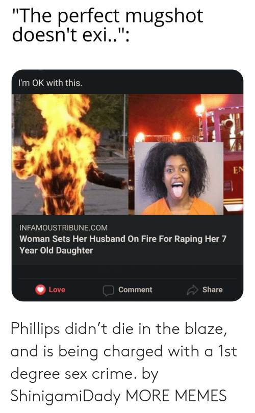 """Crime, Dank, and Fire: """"The perfect mugshot  doesn't exi.."""":  I'm OK with this.  Deral  EN  INFAMOUSTRIBUNE.COM  Woman Sets Her Husband on Fire For Raping Her 7  Year Old Daughter  Share  Love  Comment Phillips didn't die in the blaze, and is being charged with a 1st degree sex crime. by ShinigamiDady MORE MEMES"""