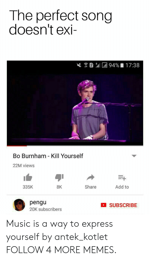 Bo Burnham: The perfect song  doesn't exi-  2 l94 %  17:38  Bo Burnham - Kill Yourself  22M views  Add to  335K  Share  8K  pengu  SUBSCRIBE  20K subscribers Music is a way to express yourself by antek_kotlet FOLLOW 4 MORE MEMES.