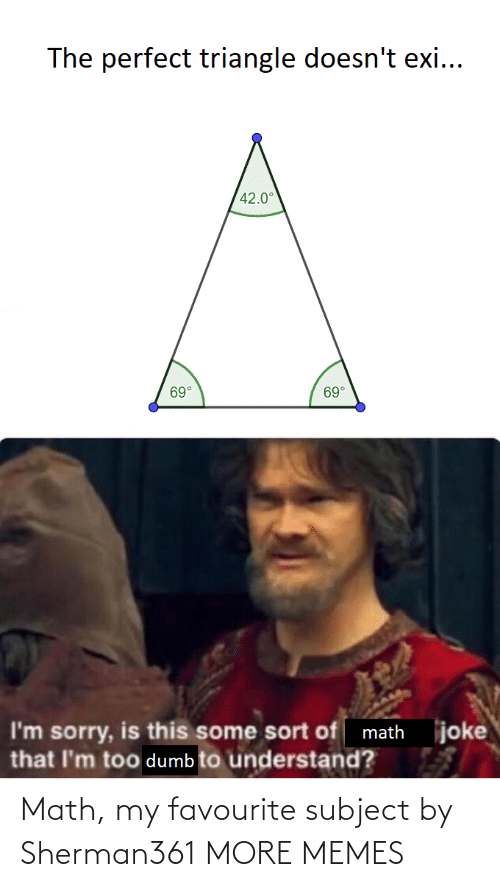 Sort: The perfect triangle doesn't exi...  42.0°  69°  69°  joke  I'm sorry, is this some sort of math  that I'm too dumb to understand? Math, my favourite subject by Sherman361 MORE MEMES