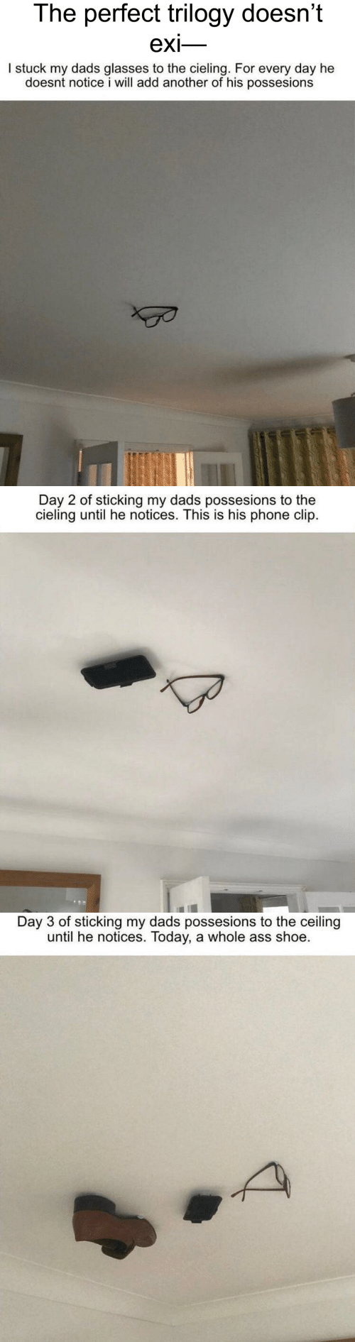 Clip: The perfect trilogy doesn't  exi-   I stuck my dads glasses to the cieling. For every day he  doesnt notice i will add another of his possesions   Day 2 of sticking my dads possesions to the  cieling until he notices. This is his phone clip.   Day 3 of sticking my dads possesions to the ceiling  until he notices. Today, a whole ass shoe.