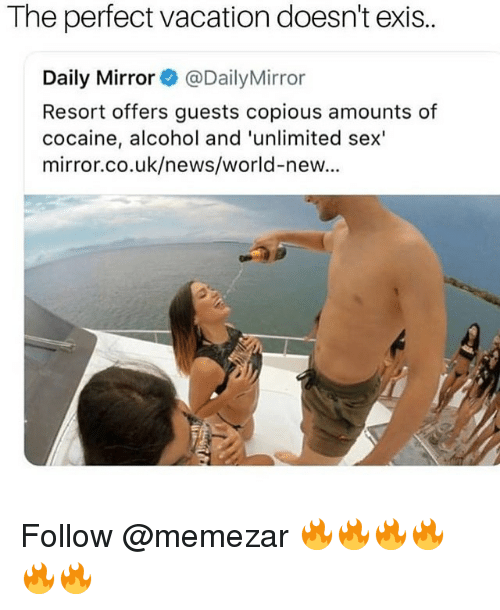 Memes, News, and Sex: The perfect vacation doesn't exis..  Daily Mirror@DailyMirror  Resort offers guests copious amounts of  cocaine, alcohol and 'unlimited sex'  mirror.co.uk/news/world-new... Follow @memezar 🔥🔥🔥🔥🔥🔥