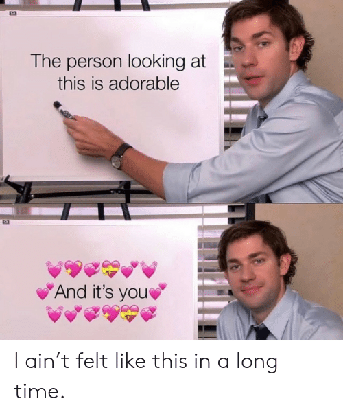 Time, Adorable, and Looking: The person looking at  this is adorable  And it's you I ain't felt like this in a long time.