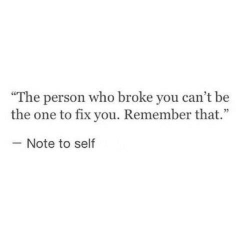 """Who, One, and Remember: """"The person who broke you can't be  the one to fix you. Remember that.""""  Note to self"""