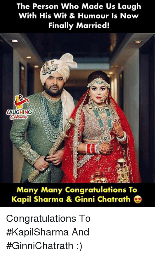 Congratulations, Indianpeoplefacebook, and Kapil Sharma: The Person Who Made Us Laugh  With His Wit & Humour Is Now  Finally Married!  LAUGHING  Colers  Many Many Congratulations To  Kapil Sharma & Ginni Chatrath Congratulations To #KapilSharma And #GinniChatrath :)