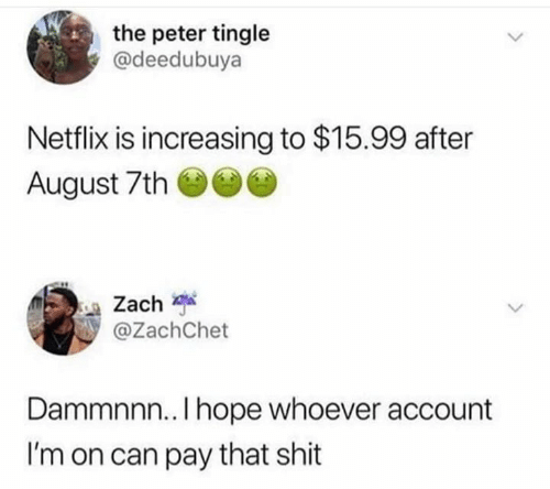 tingle: the peter tingle  @deedubuya  Netflix is increasing to $15.99 after  August 7th  Zach  @ZachChet  Dammnnn.. I hope whoever account  I'm on can pay that shit