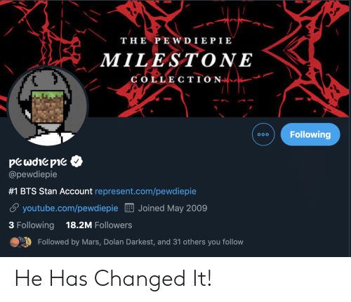 Stan, youtube.com, and Mars: THE PEWDIEPIE  MILESTONE  COLLECTION  Following  OOo  pewre pie  @pewdiepie  #1 BTS Stan Account represent.com/pewdiepie  Joined May 2009  youtube.com/pewdiepie  18.2M Followers  3 Following  Followed by Mars, Dolan Darkest, and 31 others you follow He Has Changed It!