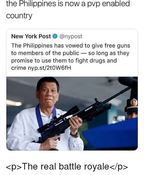 Crime, Drugs, and Guns: the Philippines is now a pvp enabled  country  New York Post @nypost  The Philippines has vowed to give free guns  to members of the public-so long as they  promise to use them to fight drugs and  crime nyp.st/2t0W6fH <p>The real battle royale</p>