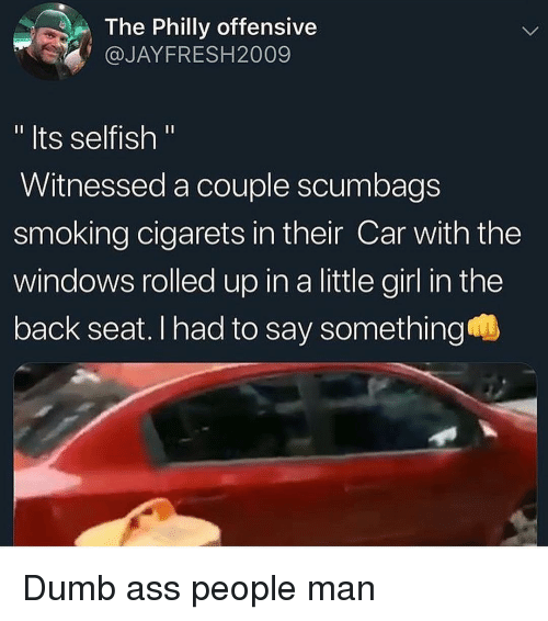 "Ass, Dumb, and Funny: The Philly offensive  @JAYFRESH2009  "" Its selfish ""  Witnessed a couple scumbags  smoking cigarets in their Car with the  windows rolled up in a little girl in the  back seat. I had to say something Dumb ass people man"