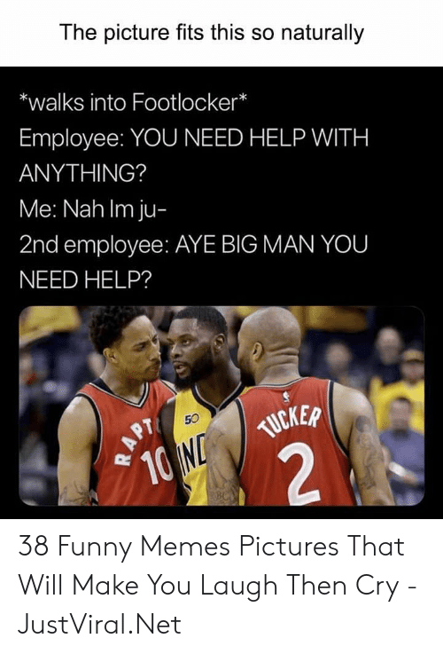 aye: The picture fits this so naturally  *walks into Footlocker*  Employee: YOU NEED HELP WITH  ANYTHING?  Me: Nah Im ju-  2nd employee: AYE BIG MAN YOU  NEED HELP?  TUCKER  10 ND  2  50  APT  NBC 38 Funny Memes Pictures That Will Make You Laugh Then Cry - JustViral.Net