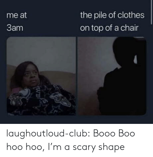 Chair: the pile of clothes  me at  3am  on top of a chair  20  WB laughoutloud-club:  Booo Boo hoo hoo, I'm a scary shape