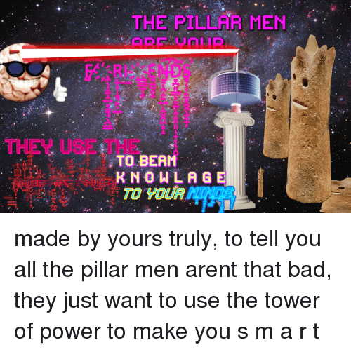pillar: THE PILLAR MEN  2  THEY USE THE  TO BEAM  K NOWLAGE <p>made by yours truly, to tell you all the pillar men arent that bad, they just want to use the tower of power to make you s m a r t</p>