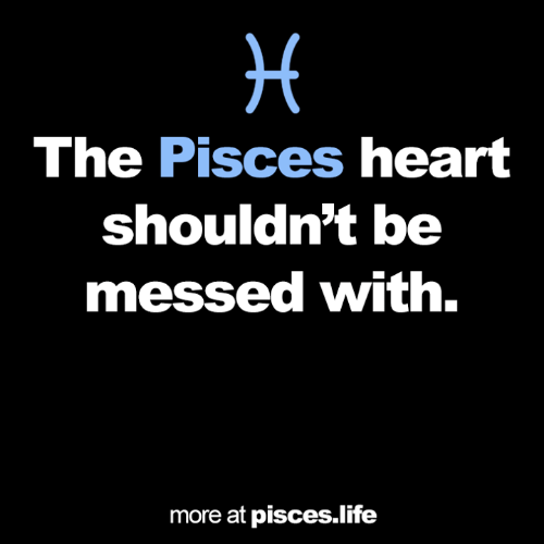 Pisces: The Pisces heart  shouldn't be  messed with.  more at pisces.life