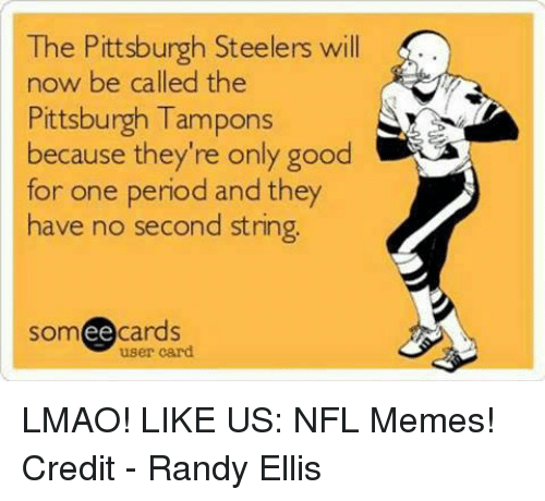 Lmao, Memes, and Nfl: The Pittsburgh Steelers will  now be called the  Pittsburgh Tampons  because they're only good  for one period and they  have no second string.  ee  cards  user card LMAO!