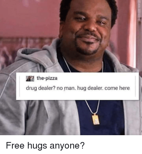 Drug Dealer, Pizza, and Free: the-pizza  drug dealer? no man. hug dealer. come here Free hugs anyone?