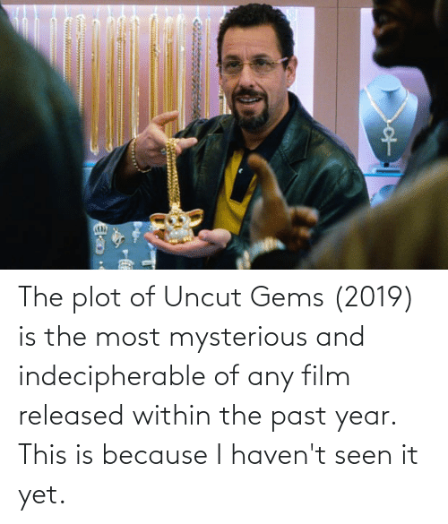 The Past: The plot of Uncut Gems (2019) is the most mysterious and indecipherable of any film released within the past year. This is because I haven't seen it yet.